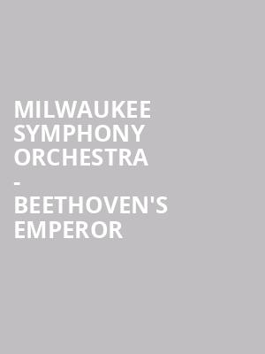 Milwaukee Symphony Orchestra - Beethoven's Emperor at Uihlein Hall