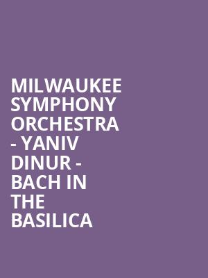 Milwaukee Symphony Orchestra - Yaniv Dinur - Bach In The Basilica at Uihlein Hall